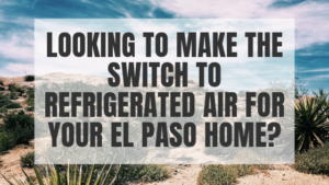 Looking to make the switch to refrigerated air for your El Paso home_